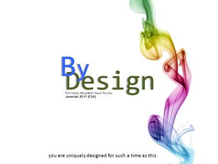 For I know the plans I have for you… Jeremiah 29:11 (ESV) Design ByByByBy you are uniquely designed for such a time as this.