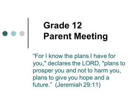 "Grade 12 Parent Meeting ""For I know the plans I have for you, declares the LORD, plans to prosper you and not to harm you, plans to give you hope and."