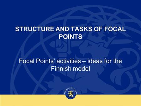 STRUCTURE AND TASKS OF FOCAL POINTS Focal Points' activities – ideas for the Finnish model.