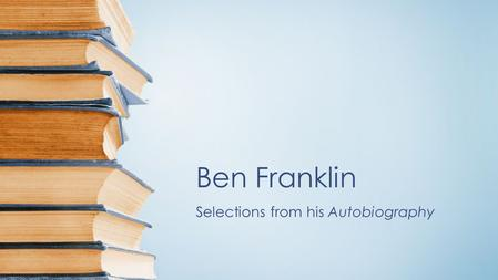 "Ben Franklin Selections from his Autobiography. Please mark the following passages: Passage 1: –Page 59 from ""It was about this time…"" to Page 60 ""Imitate."