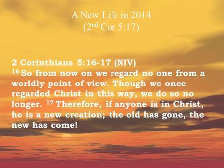 A New Life in 2014 (2nd Cor 5:17) 2 Corinthians 5:16-17 (NIV) 16 So from now on we regard no one from a worldly point of view. Though we once regarded.