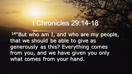 "I Chronicles 29:14-18 14 ""But who am I, and who are my people, that we should be able to give as generously as this? Everything comes from you, and we."