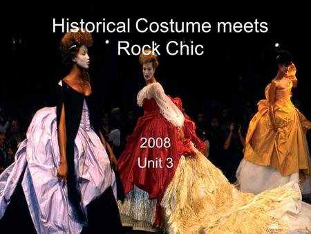 Historical Costume meets Rock Chic 2008 Unit 3. For the June 2008 paper you should research a range of images associated with and inspired by 'historical.