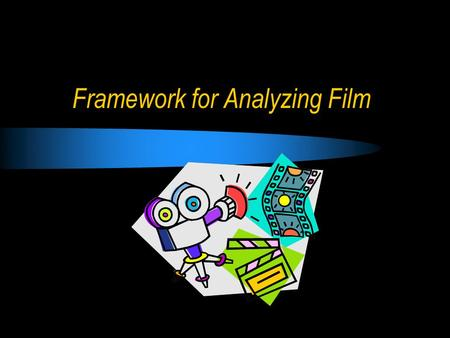 Framework for Analyzing Film. Narrative the story, story line, what the story line is based on; two opposing elements; disruption of an equilibrium and.