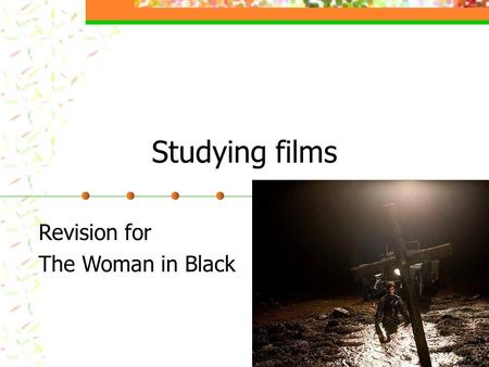 Studying films Revision for The Woman in Black. What makes a film? There are lots of important techniques used to make films interesting to watch. Meaning.