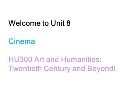 Welcome to Unit 8 Cinema HU300 Art and Humanities: Twentieth Century and Beyond!