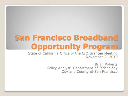 San Francisco Broadband Opportunity Program State of California Office of the CIO Grantee Meeting November 2, 2010 Brian Roberts Policy Analyst, Department.