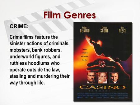 Film Genres CRIME: Crime films feature the sinister actions of criminals, mobsters, bank robbers, underworld figures, and ruthless hoodlums who operate.