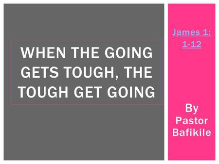 James 1: 1-12 By Pastor Bafikile WHEN THE GOING GETS TOUGH, THE TOUGH GET GOING.