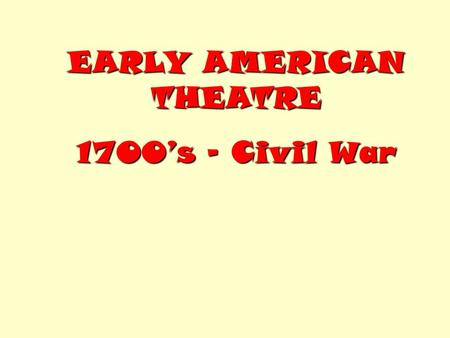 EARLY AMERICAN THEATRE 1700's – Civil War. Starting in the 1700's, entertainers from England performed in U.S. large cities. During the Revolutionary.