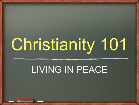 Christianity 101 LIVING IN PEACE. From Foreigners to Friends Foreigners ̴ Gentiles had no hope of a Messiah, or a Savior ̴ God promised to bless the Jews.