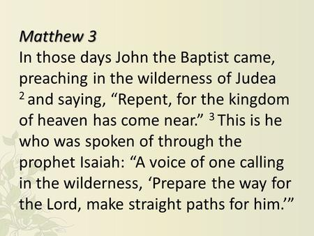 "Matthew 3 In those days John the Baptist came, preaching in the wilderness of Judea 2 and saying, ""Repent, for the kingdom of heaven has come near."" 3."