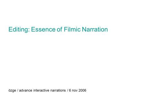Editing: Essence of Filmic Narration özge / advance interactive narrations / 6 nov 2006.
