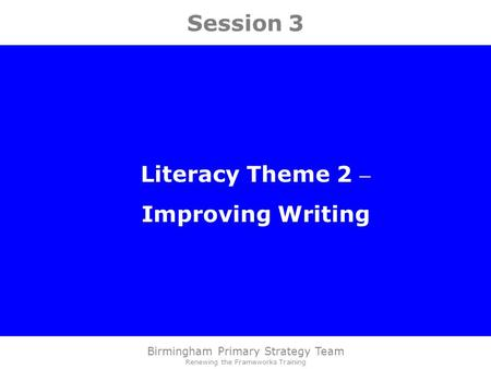 Birmingham Primary Strategy Team Renewing the Frameworks Training Session 3 Literacy Theme 2 – Improving Writing.