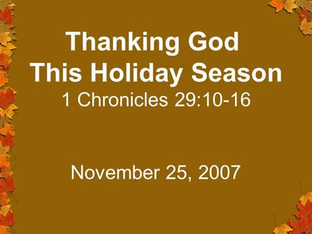 Thanking God This Holiday Season 1 Chronicles 29:10-16 November 25, 2007.