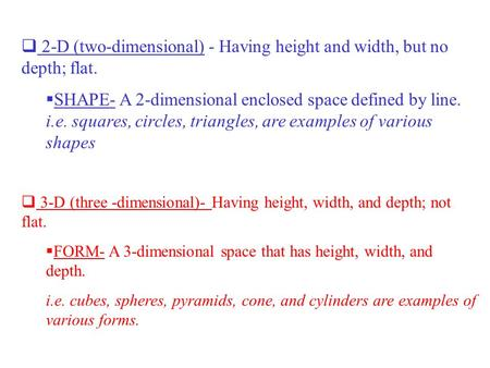  2-D (two-dimensional) - Having height and width, but no depth; flat.  SHAPE- A 2-dimensional enclosed space defined by line. i.e. squares, circles,