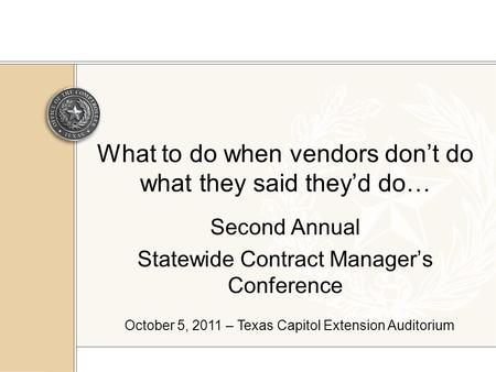 What to do when vendors don't do what they said they'd do… Second Annual Statewide Contract Manager's Conference October 5, 2011 – Texas Capitol Extension.