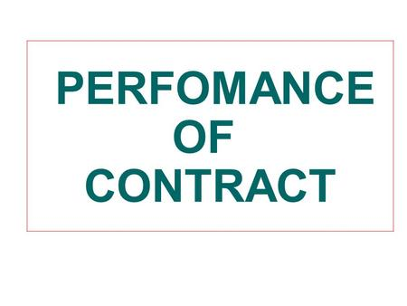 PERFOMANCE OF CONTRACT. PERFOMANCE OF CONTRACT Final stage A contract is entered into for being performed. The parties must perform their respective obligations.