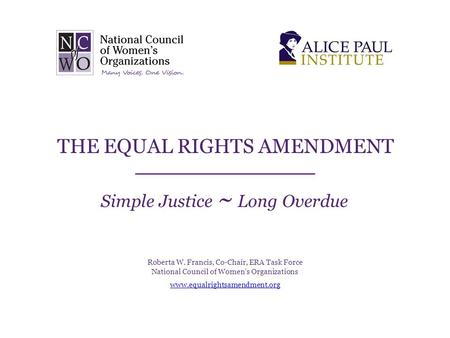 THE EQUAL RIGHTS AMENDMENT Simple Justice ~ Long Overdue Roberta W. Francis, Co-Chair, ERA Task Force National Council of Women's Organizations www.equalrightsamendment.org.