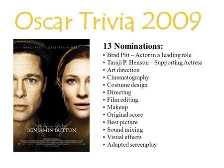 Oscar Trivia 2009 13 Nominations: Brad Pitt – Actor in a leading role Taraji P. Henson – Supporting Actress Art direction Cinematography Costume design.