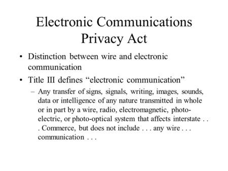 "Electronic Communications Privacy Act Distinction between wire and electronic communication Title III defines ""electronic communication"" –Any transfer."