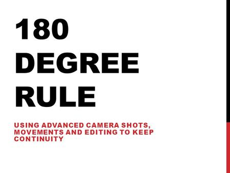 180 DEGREE RULE USING ADVANCED CAMERA SHOTS, MOVEMENTS AND EDITING TO KEEP CONTINUITY.