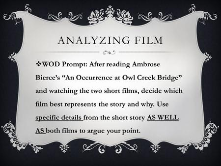 "ANALYZING FILM  WOD Prompt: After reading Ambrose Bierce's ""An Occurrence at Owl Creek Bridge"" and watching the two short films, decide which film best."