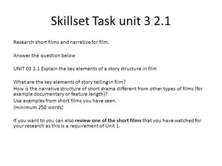 Skillset Task unit 3 2.1 Research short films and narrative for film. Answer the question below UNIT 03 2.1 Explain the key elements of a story structure.