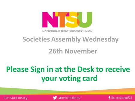 Societies Assembly Wednesday 26th November Please Sign in at the Desk to receive your voting card.