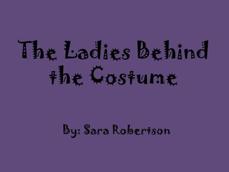 The Ladies Behind the Costume By: Sara Robertson.