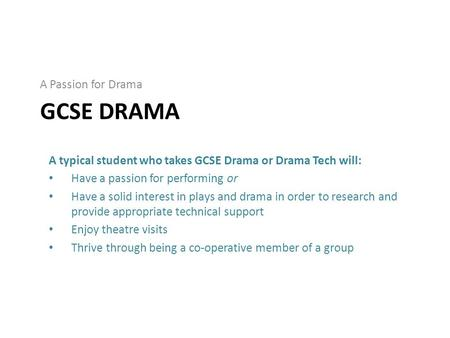 GCSE DRAMA A Passion for Drama A typical student who takes GCSE Drama or Drama Tech will: Have a passion for performing or Have a solid interest in plays.