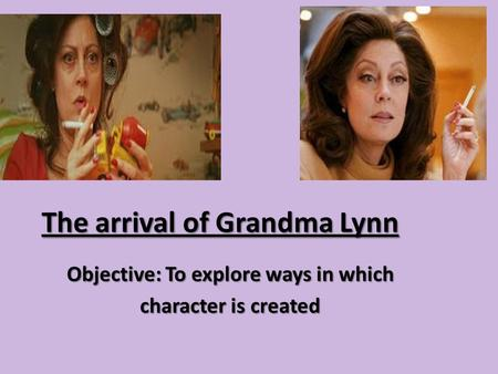 The arrival of Grandma Lynn Objective: To explore ways in which character is created.