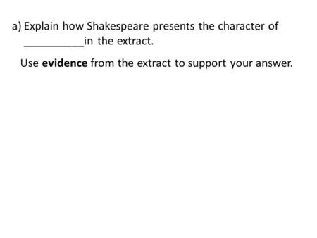 A)Explain how Shakespeare presents the character of __________in the extract. Use evidence from the extract to support your answer.