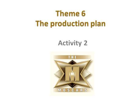 Theme 6 The production plan Activity 2. Planning a filming project Learning intention To understand how to create a production plan for our film. Success.