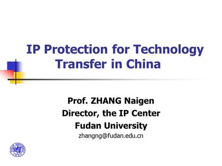 IP Protection for Technology Transfer in China Prof. ZHANG Naigen Director, the IP Center Fudan University