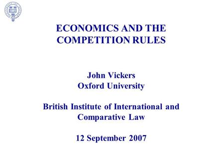 ECONOMICS AND THE COMPETITION RULES John Vickers Oxford University British Institute of International and Comparative Law 12 September 2007.