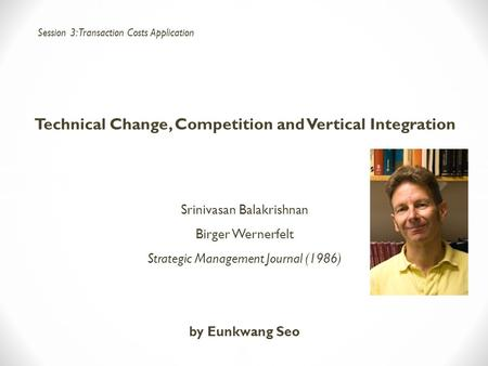 Technical Change, Competition and Vertical Integration Srinivasan Balakrishnan Birger Wernerfelt Strategic Management Journal (1986) by Eunkwang Seo Session.