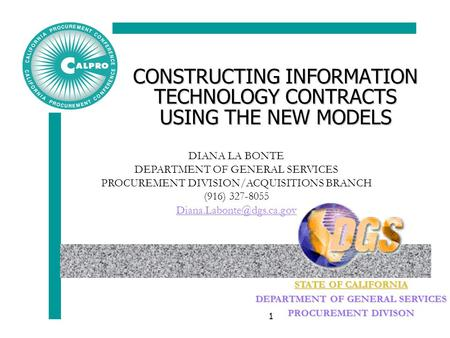 STATE OF CALIFORNIA DEPARTMENT OF GENERAL SERVICES PROCUREMENT DIVISON 1 CONSTRUCTING INFORMATION TECHNOLOGY CONTRACTS USING THE NEW MODELS DIANA LA BONTE.