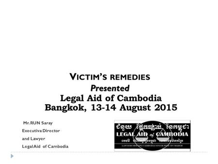 Legal Aid of Cambodia Bangkok, 13-14 August 2015 Mr. RUN Saray Executiva Director and Lawyer Legal Aid of Cambodia V ICTIM ' S REMEDIESPresented.