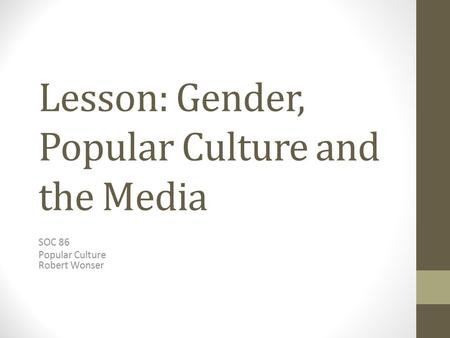 Lesson: Gender, Popular Culture and the Media SOC 86 Popular Culture Robert Wonser.