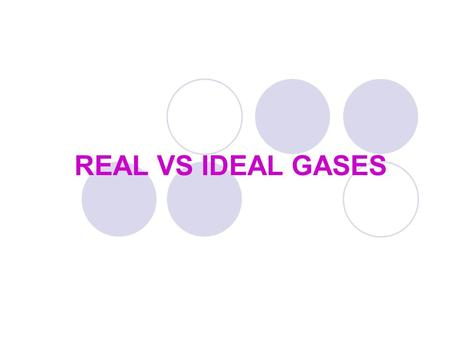 REAL VS IDEAL GASES. Ideal Gases Ideal gas may be defined as a gas which obeys the gas equation (PV=nRT) under all conditions of temperature and pressure;