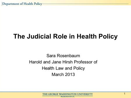 1 The Judicial Role in Health Policy Sara Rosenbaum Harold and Jane Hirsh Professor of Health Law and Policy March 2013.
