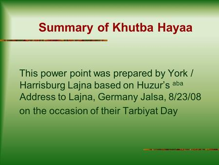 Summary of Khutba Hayaa This power point was prepared by York / Harrisburg Lajna based on Huzur's aba Address to Lajna, Germany Jalsa, 8/23/08 on the occasion.
