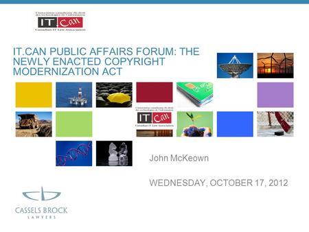 John McKeown WEDNESDAY, OCTOBER 17, 2012 IT.CAN PUBLIC AFFAIRS FORUM: THE NEWLY ENACTED COPYRIGHT MODERNIZATION <strong>ACT</strong>.