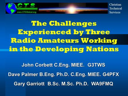 The Challenges Experienced by Three Radio Amateurs Working in the Developing Nations John Corbett C.Eng. MIEE. G3TWS Dave Palmer B.Eng. Ph.D. C.Eng. MIEE.