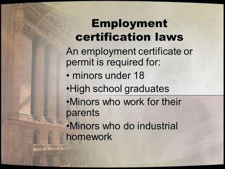 Employment certification laws An employment certificate or permit is required for: minors under 18 High school graduates Minors who work for their parents.