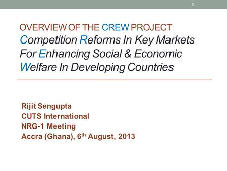 OVERVIEW OF THE CREW PROJECT Competition Reforms In Key Markets For Enhancing Social & Economic Welfare In Developing Countries Rijit Sengupta CUTS International.