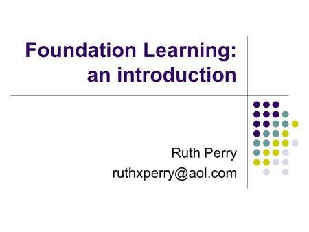 Foundation Learning: an introduction Ruth Perry