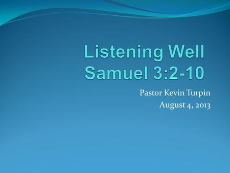 Pastor Kevin Turpin August 4, 2013. I Samuel 3:2-10 One night Eli, whose eyes were becoming so weak that he could barely see, was lying down in his usual.