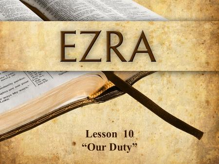 "Lesson 10 ""Our Duty"". Ezra 10:11,12 Now therefore, make confession to the L ORD God of your fathers and do His will; and separate yourselves from the."